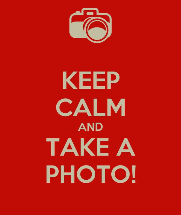 KEEP CALM AND TAKE A PHOTO!