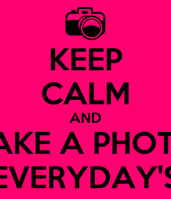 KEEP CALM AND TAKE A PHOTO EVERYDAY'S