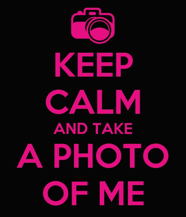 KEEP CALM AND TAKE A PHOTO OF ME