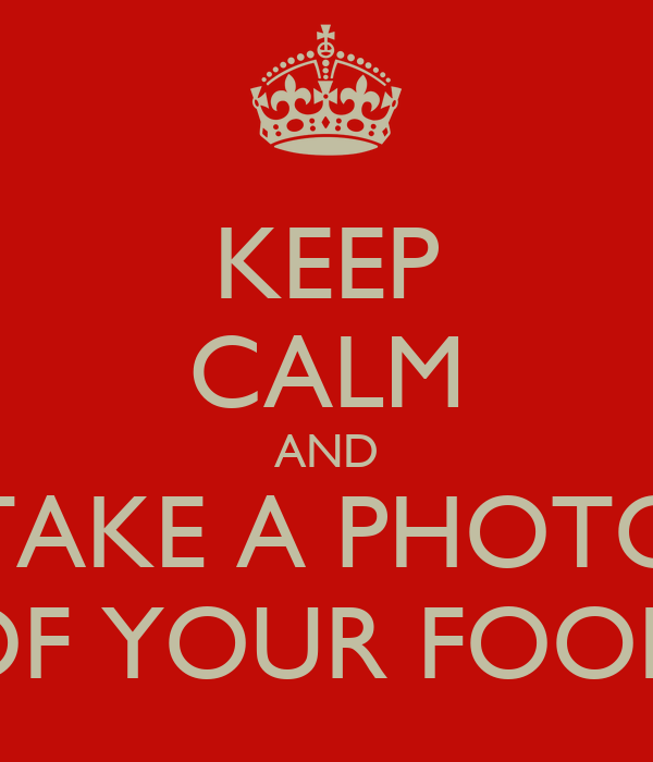 KEEP CALM AND TAKE A PHOTO OF YOUR FOOD