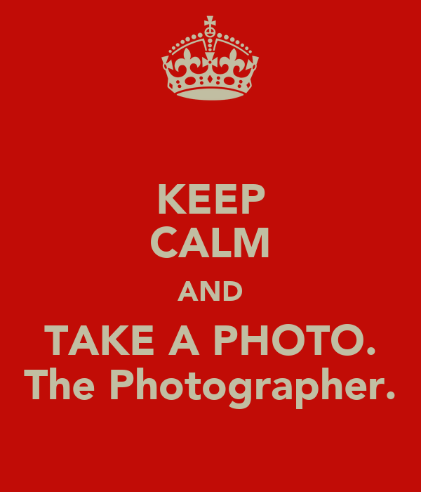 KEEP CALM AND TAKE A PHOTO. The Photographer.