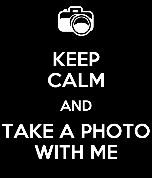 KEEP CALM AND TAKE A PHOTO WITH ME