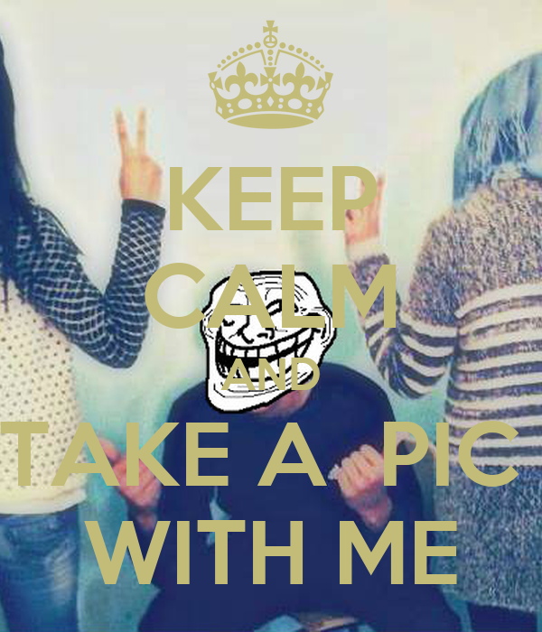 KEEP CALM AND TAKE A  PIC  WITH ME