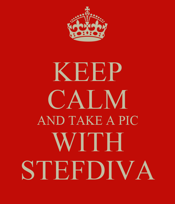 KEEP CALM AND TAKE A PIC WITH STEFDIVA