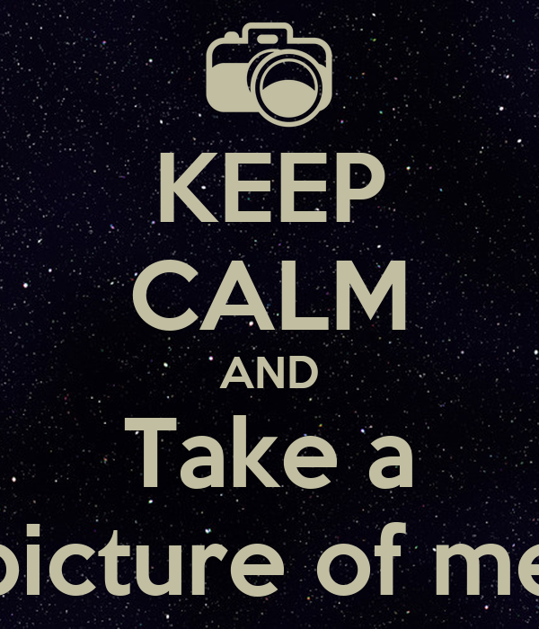 KEEP CALM AND Take a picture of me