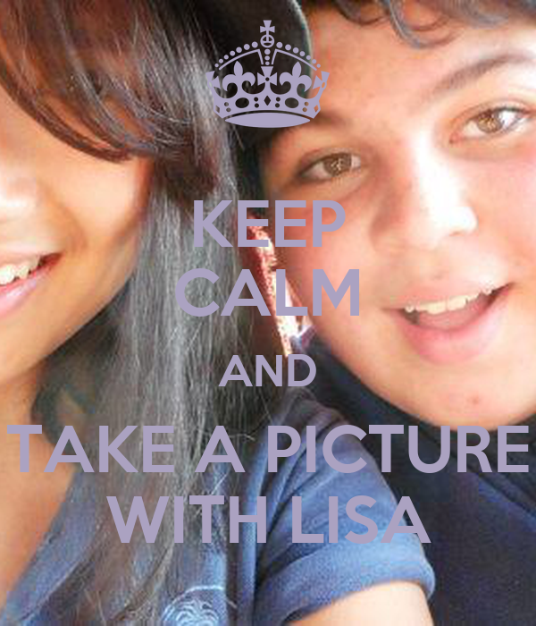 KEEP CALM AND TAKE A PICTURE WITH LISA