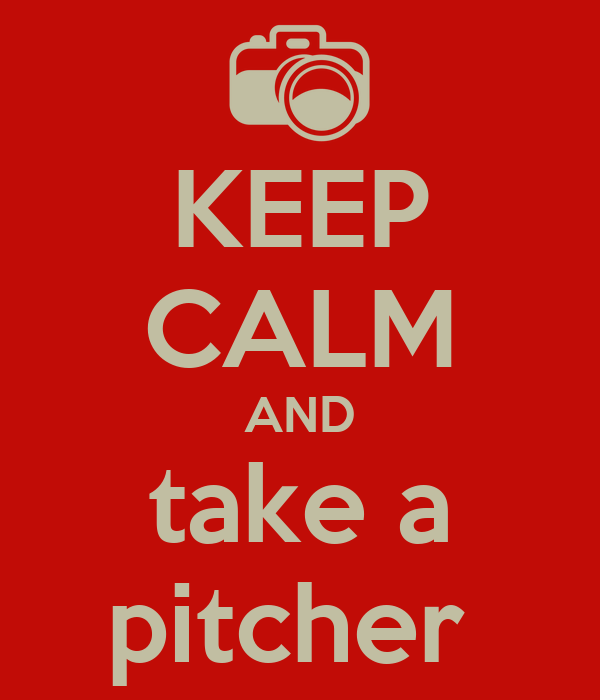 KEEP CALM AND take a pitcher