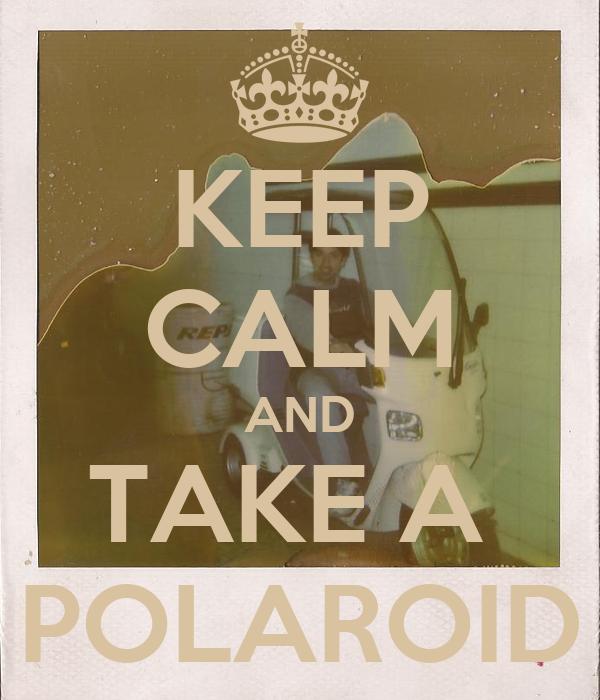 KEEP CALM AND TAKE A  POLAROID