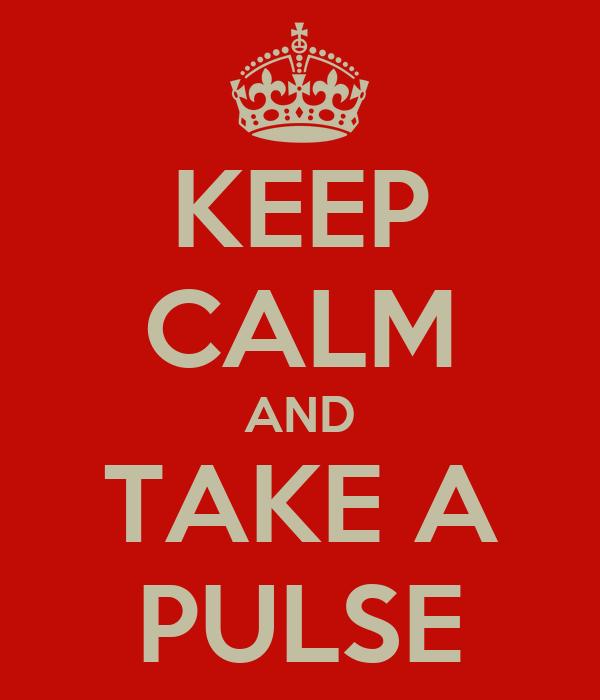 KEEP CALM AND TAKE A PULSE