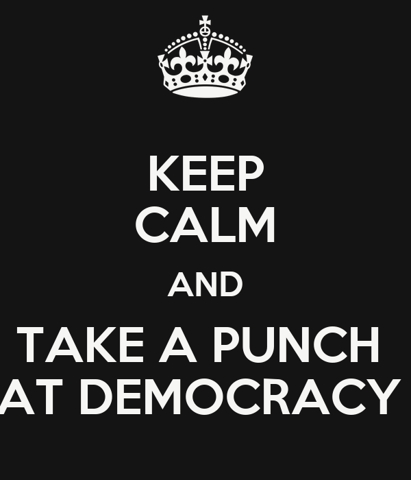 KEEP CALM AND TAKE A PUNCH  AT DEMOCRACY