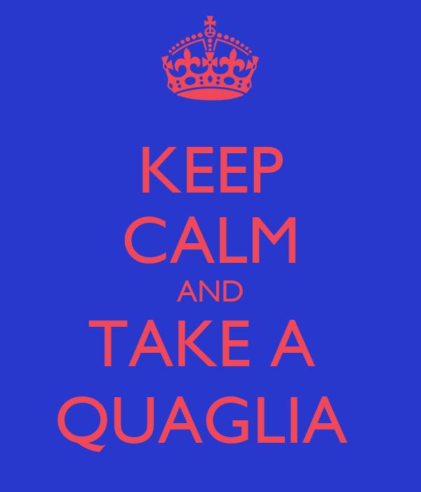 KEEP CALM AND TAKE A  QUAGLIA