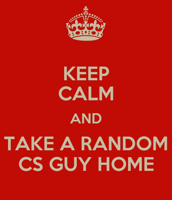 KEEP CALM AND TAKE A RANDOM CS GUY HOME