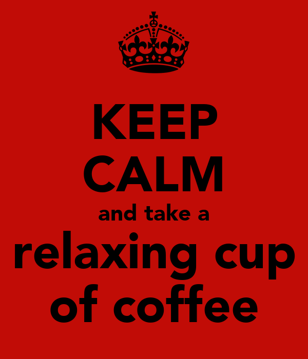keep calm and take a relaxing cup of coffee poster lol