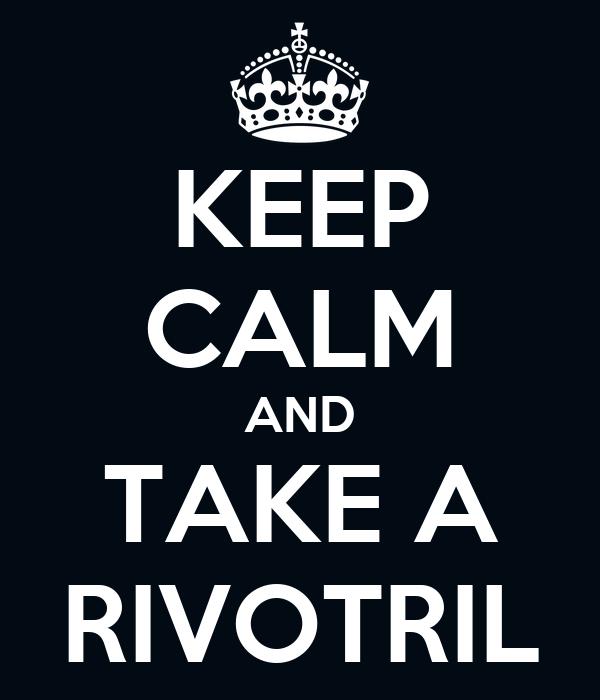 KEEP CALM AND TAKE A RIVOTRIL