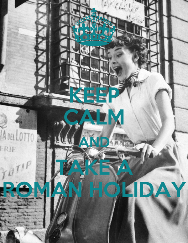 KEEP CALM AND TAKE A ROMAN HOLIDAY