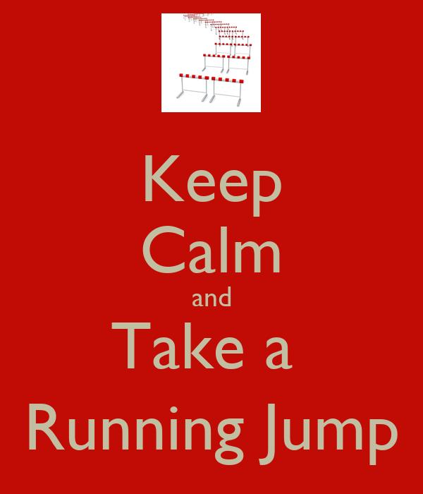 Keep Calm and Take a  Running Jump