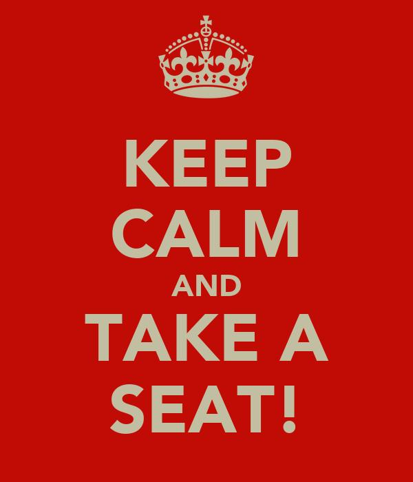 KEEP CALM AND TAKE A SEAT!