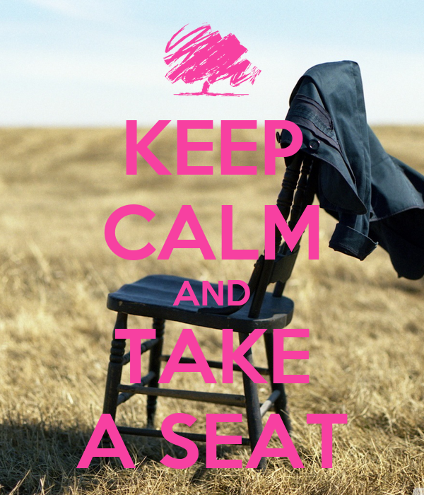 KEEP CALM AND TAKE A SEAT