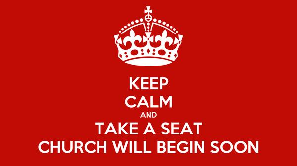 KEEP CALM AND TAKE A SEAT CHURCH WILL BEGIN SOON