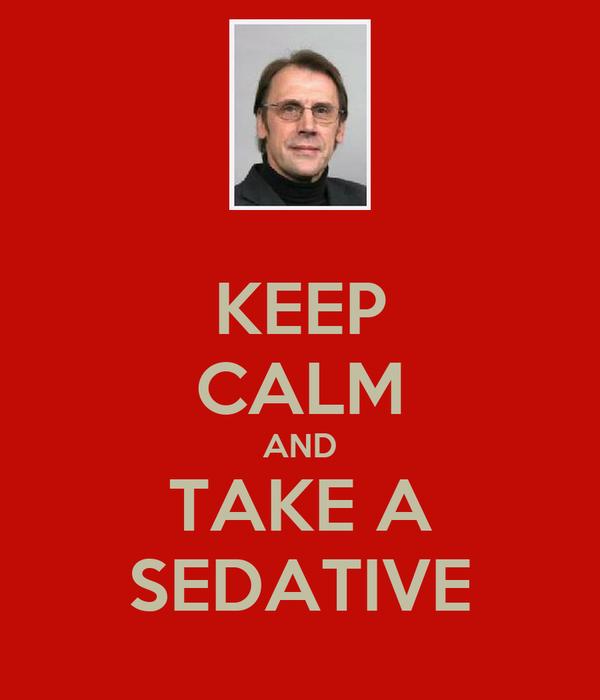 KEEP CALM AND TAKE A SEDATIVE