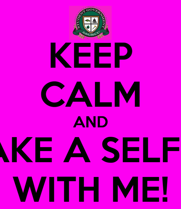 KEEP CALM AND TAKE A SELFIE  WITH ME!