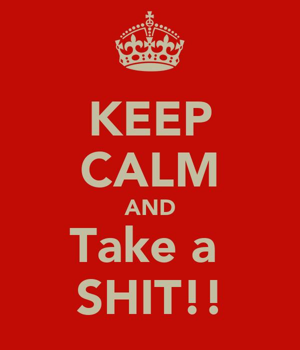KEEP CALM AND Take a  SHIT!!