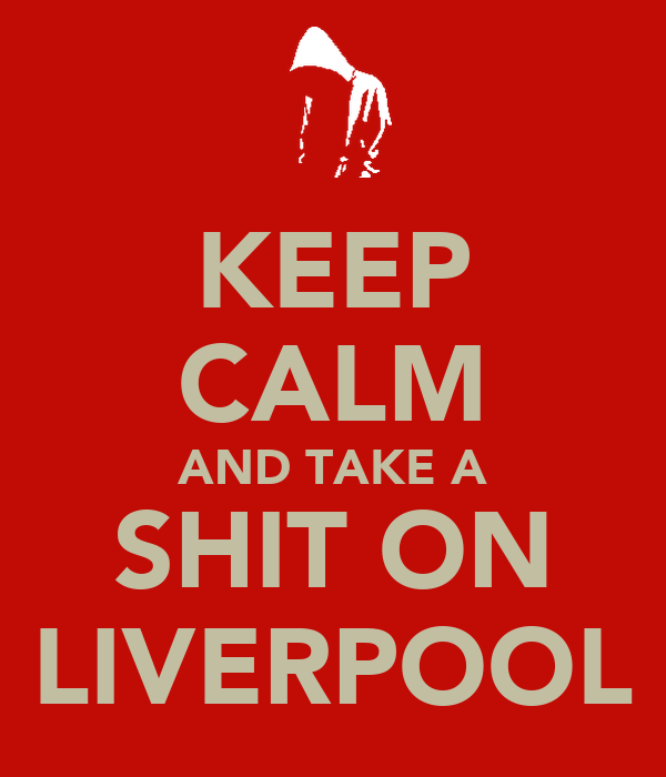 KEEP CALM AND TAKE A SHIT ON LIVERPOOL