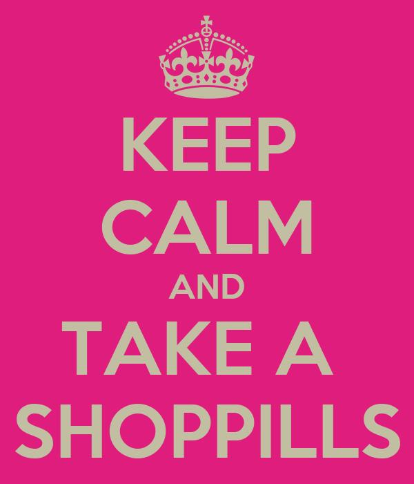 KEEP CALM AND TAKE A  SHOPPILLS