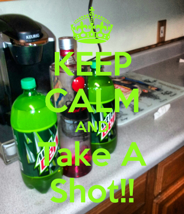 KEEP CALM AND Take A Shot!!