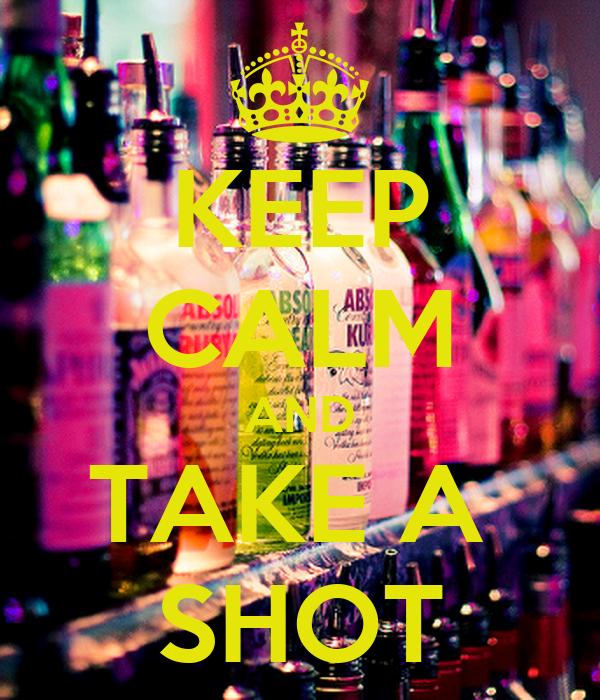 KEEP CALM AND TAKE A  SHOT