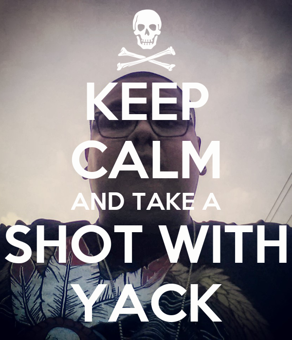 KEEP CALM AND TAKE A SHOT WITH YACK