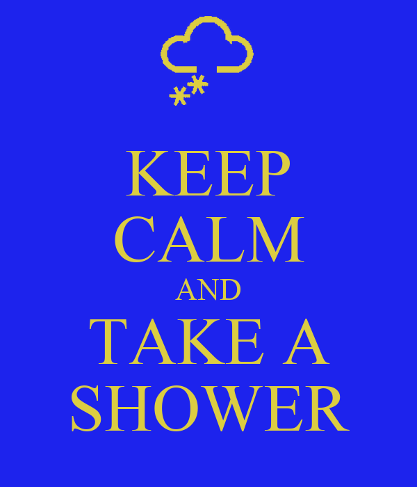 KEEP CALM AND TAKE A SHOWER