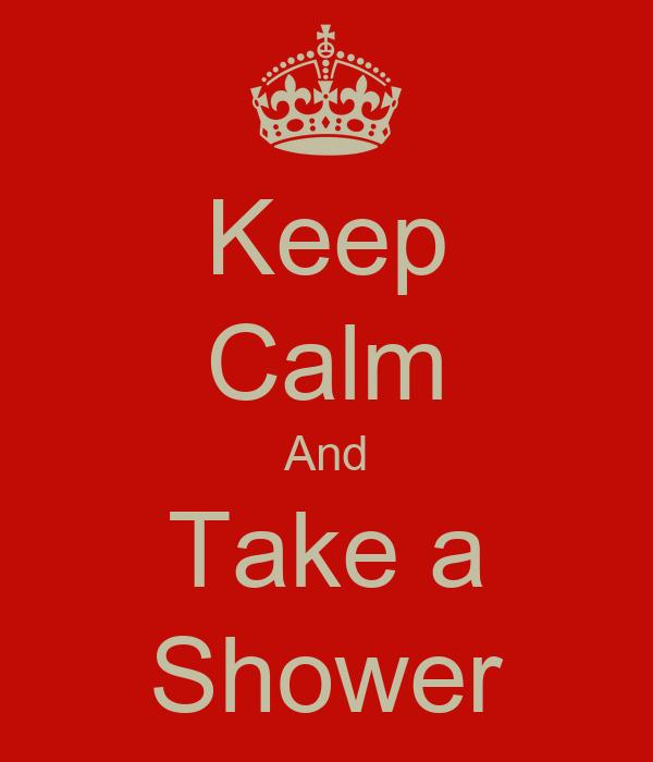 Keep Calm And Take a Shower