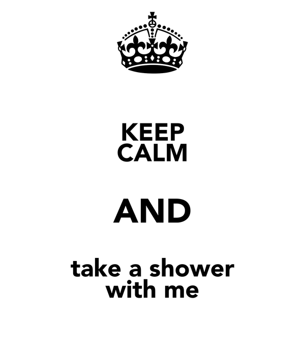 KEEP CALM AND take a shower with me