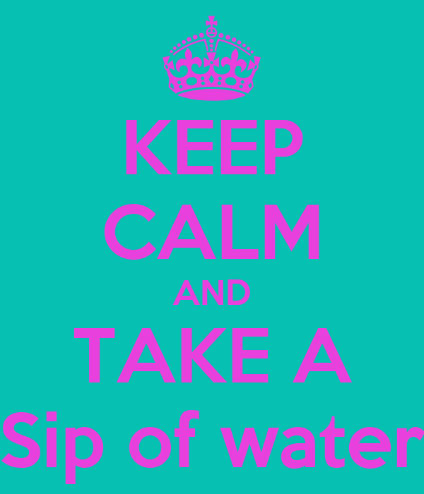 KEEP CALM AND TAKE A Sip of water