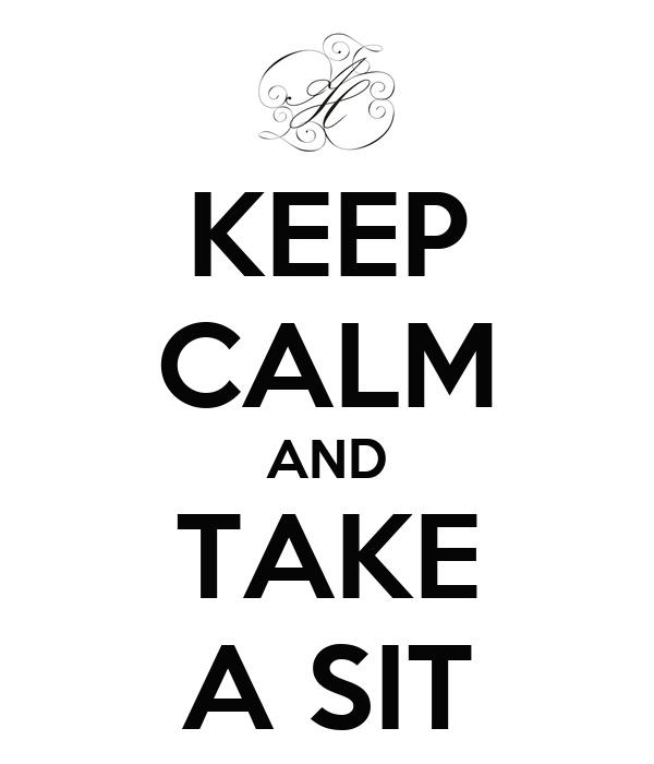KEEP CALM AND TAKE A SIT