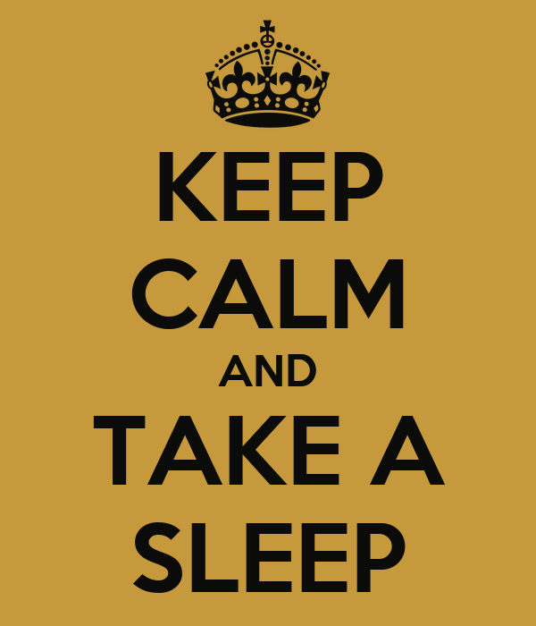 KEEP CALM AND TAKE A SLEEP