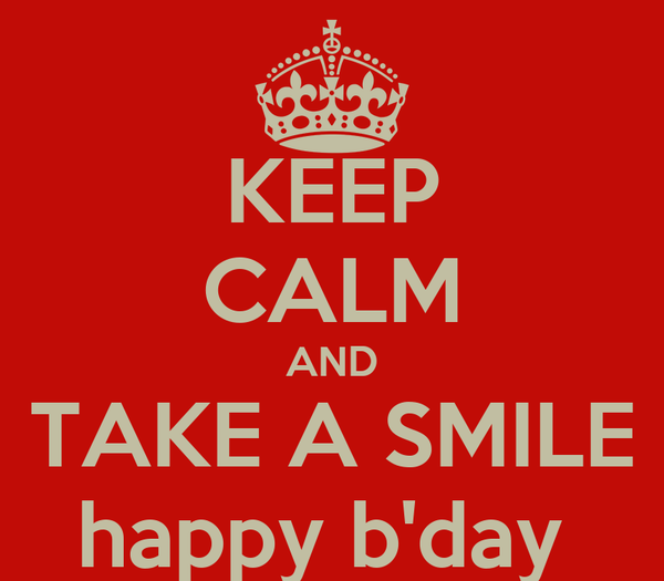 KEEP CALM AND TAKE A SMILE happy b'day