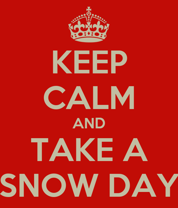 KEEP CALM AND TAKE A SNOW DAY