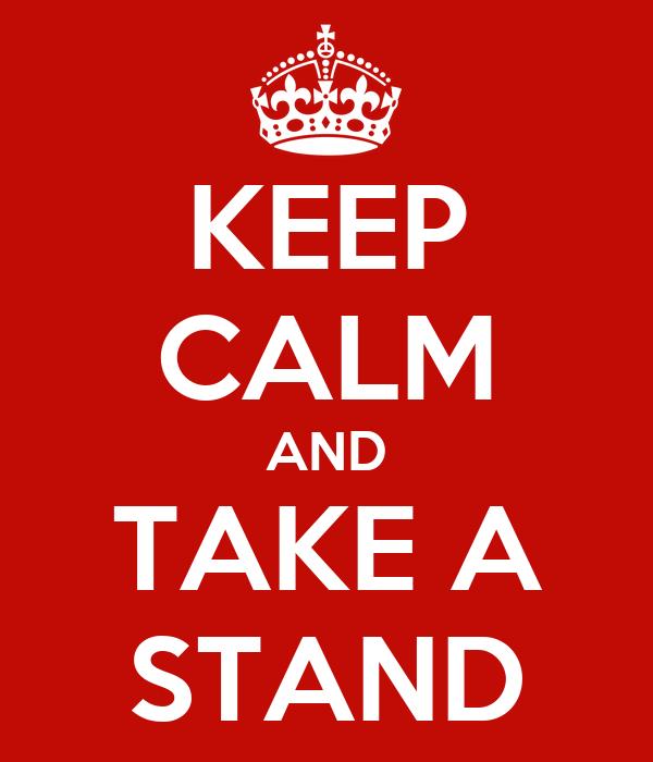 KEEP CALM AND TAKE A STAND