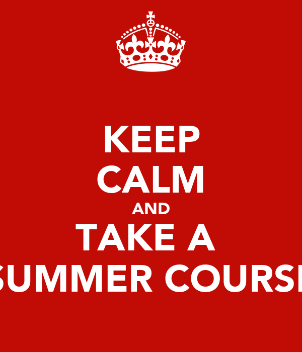 KEEP CALM AND TAKE A  SUMMER COURSE