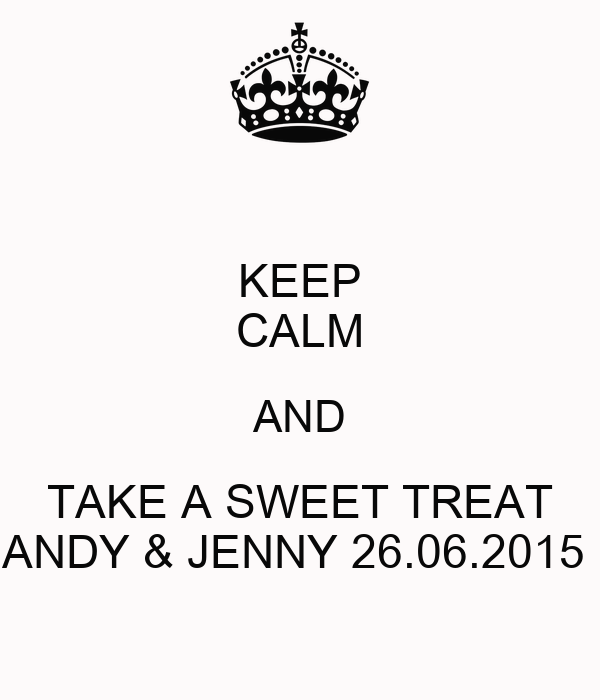 KEEP CALM AND TAKE A SWEET TREAT ANDY & JENNY 26.06.2015
