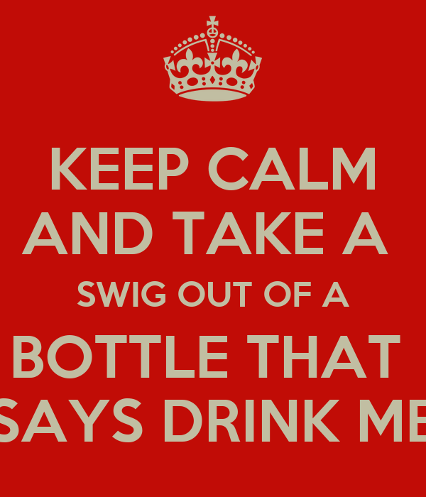 KEEP CALM AND TAKE A  SWIG OUT OF A BOTTLE THAT  SAYS DRINK ME