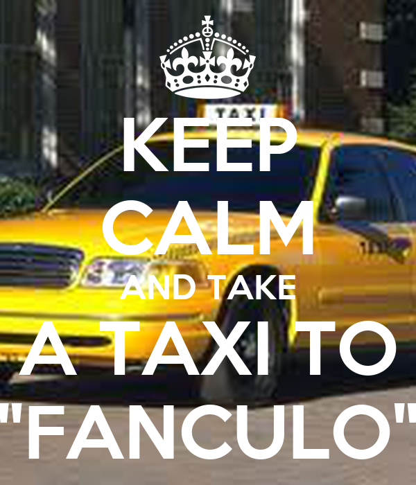 "KEEP CALM AND TAKE A TAXI TO ""FANCULO"""