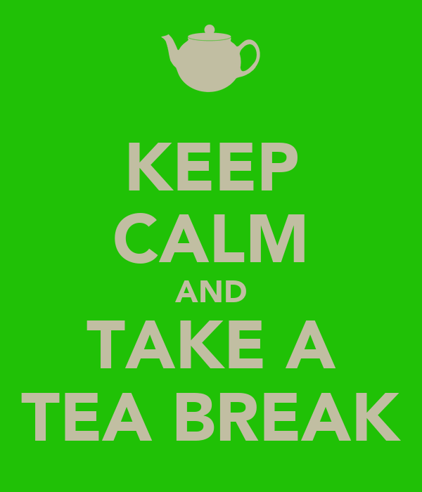 KEEP CALM AND TAKE A TEA BREAK