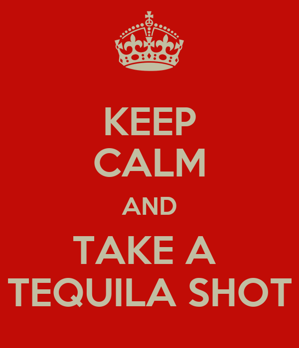 KEEP CALM AND TAKE A  TEQUILA SHOT