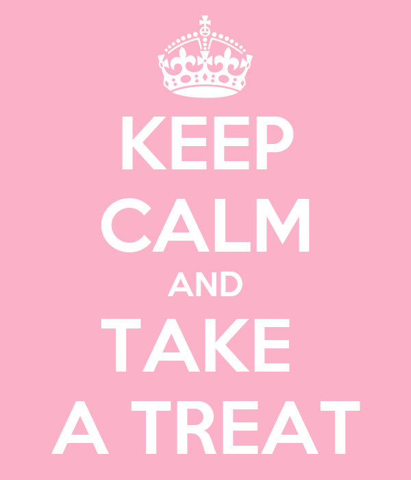 KEEP CALM AND TAKE  A TREAT
