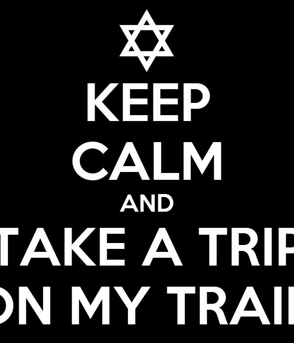 KEEP CALM AND TAKE A TRIP ON MY TRAIN