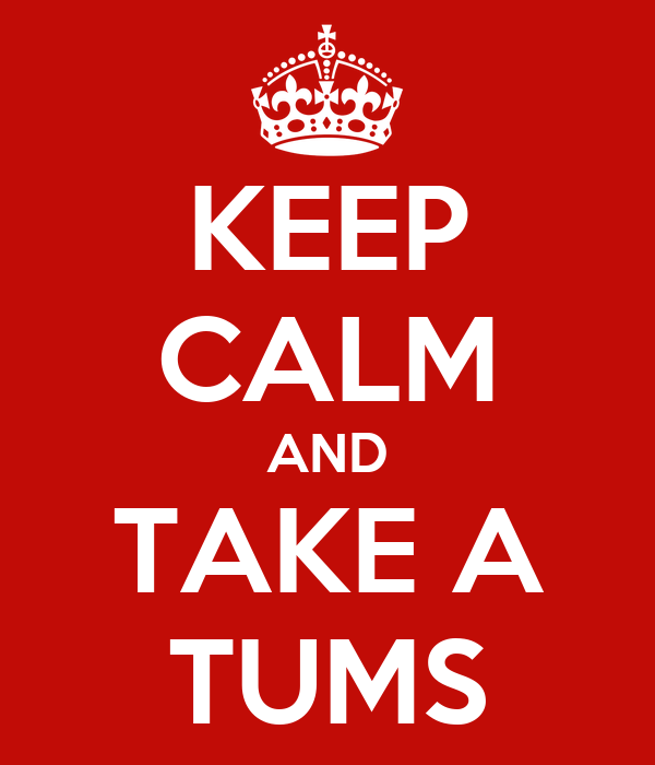 KEEP CALM AND TAKE A TUMS