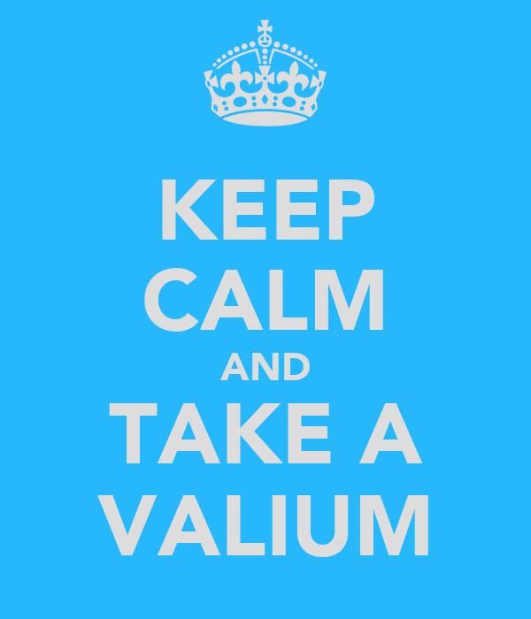 KEEP CALM AND TAKE A VALIUM